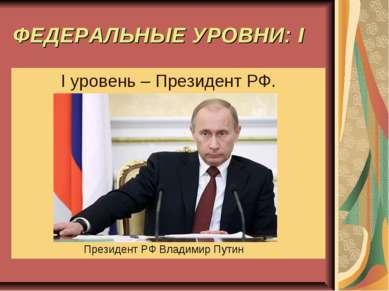 ФЕДЕРАЛЬНЫЕ УРОВНИ: I I уровень – Президент РФ. Президент РФ Владимир Путин