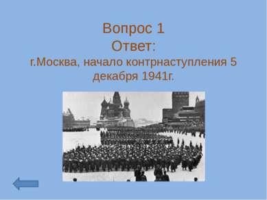 Вопрос 1 Ответ: г.Москва, начало контрнаступления 5 декабря 1941г.