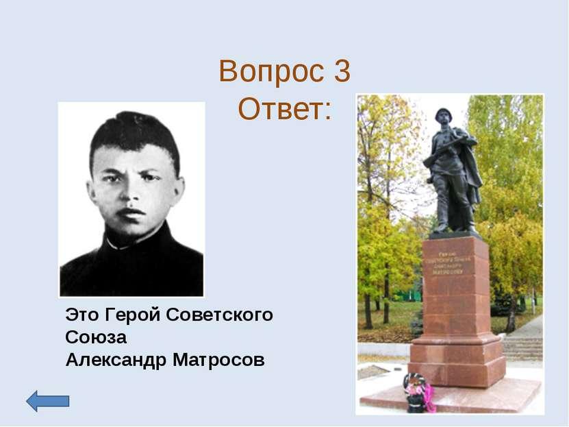 Вопрос 3 Ответ: Это Герой Советского Союза Александр Матросов