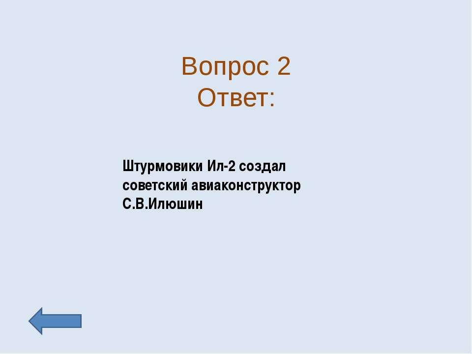 Вопрос 2 Ответ: Штурмовики Ил-2 создал советский авиаконструктор С.В.Илюшин
