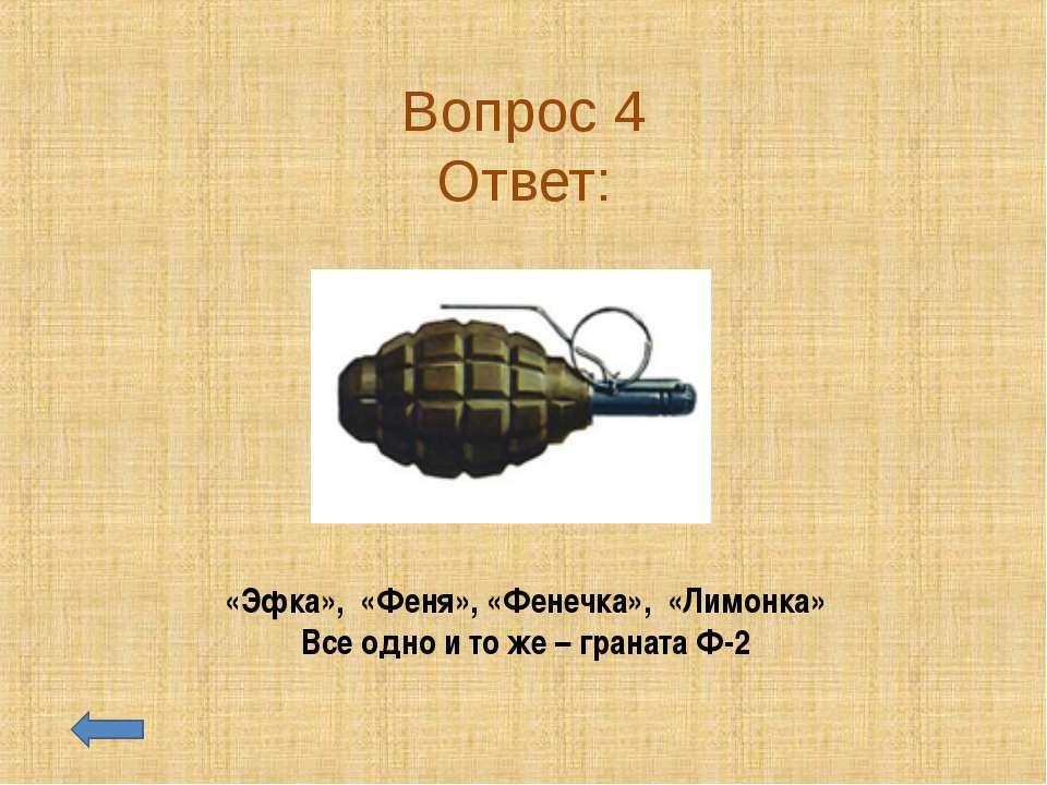Вопрос 4 Ответ: «Эфка», «Феня», «Фенечка», «Лимонка» Все одно и то же – грана...