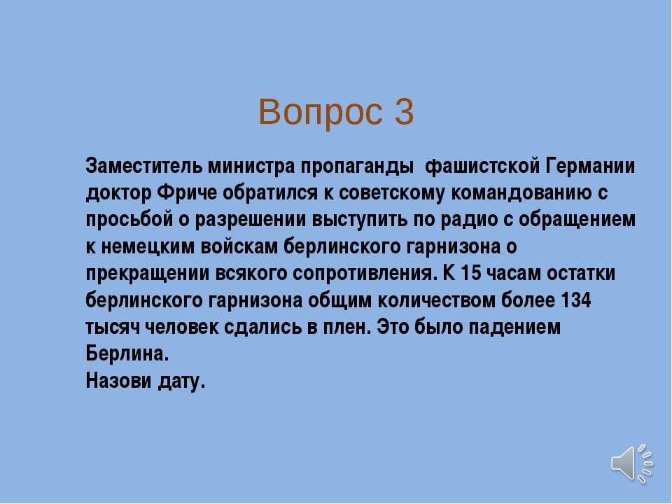 Вопрос 3 Заместитель министра пропаганды фашистской Германии доктор Фриче обр...