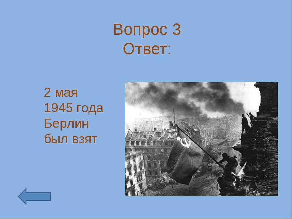 Вопрос 3 Ответ: 2 мая 1945 года Берлин был взят
