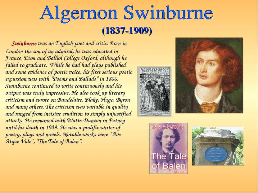 Swinburne was an English poet and critic. Born in London the son of an admira...