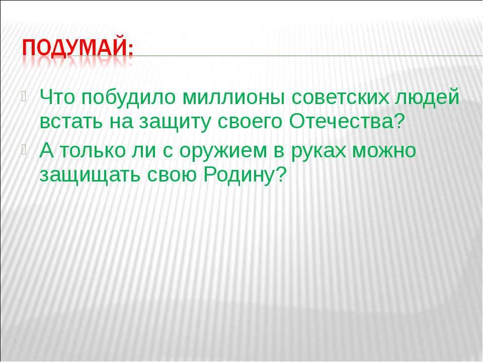 Что побудило миллионы советских людей встать на защиту своего Отечества? А то...