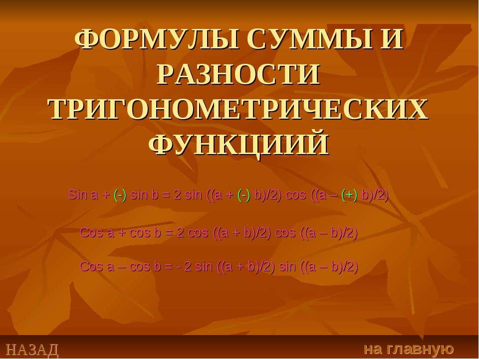 ФОРМУЛЫ СУММЫ И РАЗНОСТИ ТРИГОНОМЕТРИЧЕСКИХ ФУНКЦИИЙ Sin a + (-) sin b = 2 si...