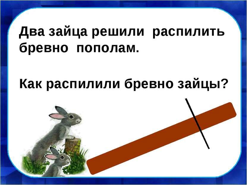 Как распилили бревно зайцы? Два зайца решили распилить бревно пополам.