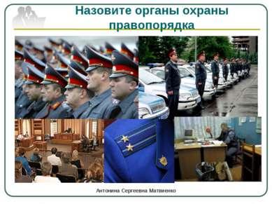 Назовите органы охраны правопорядка Антонина Сергеевна Матвиенко Антонина Сер...