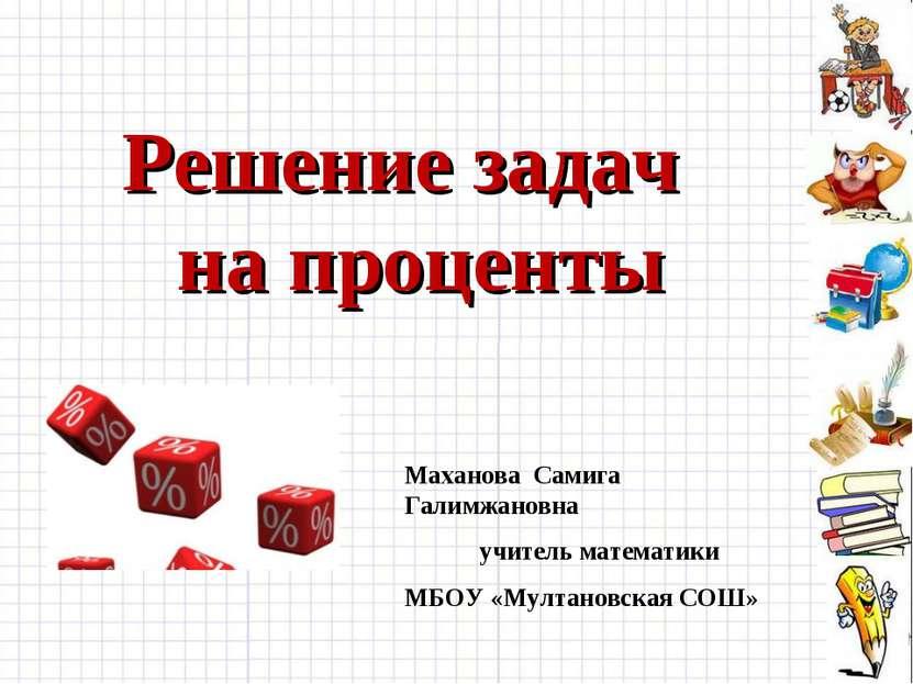 Решение задач на проценты Маханова Самига Галимжановна учитель математики МБО...
