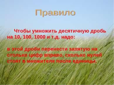 Чтобы умножить десятичную дробь на 10, 100, 1000 и т.д. надо: в этой дроби пе...
