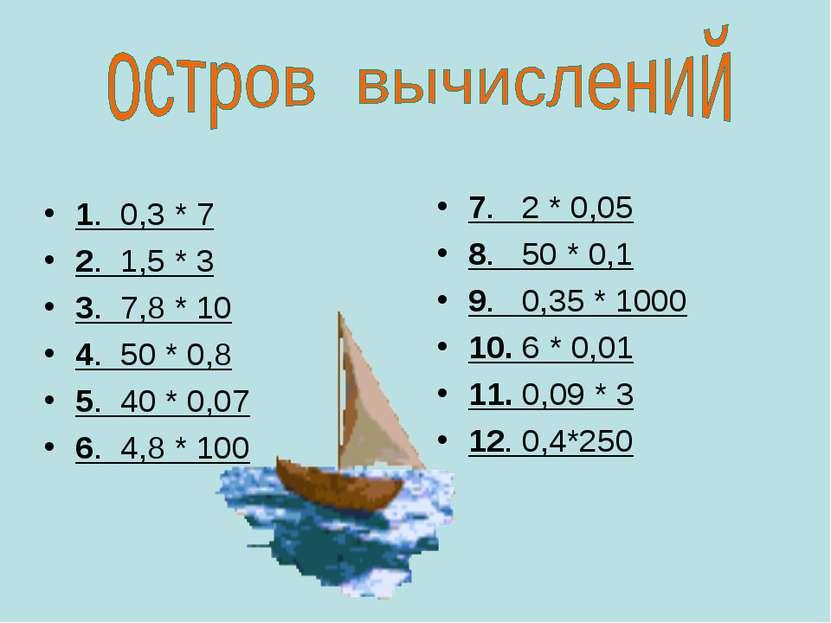 1. 0,3 * 7 2. 1,5 * 3 3. 7,8 * 10 4. 50 * 0,8 5. 40 * 0,07 6. 4,8 * 100 7. 2 ...