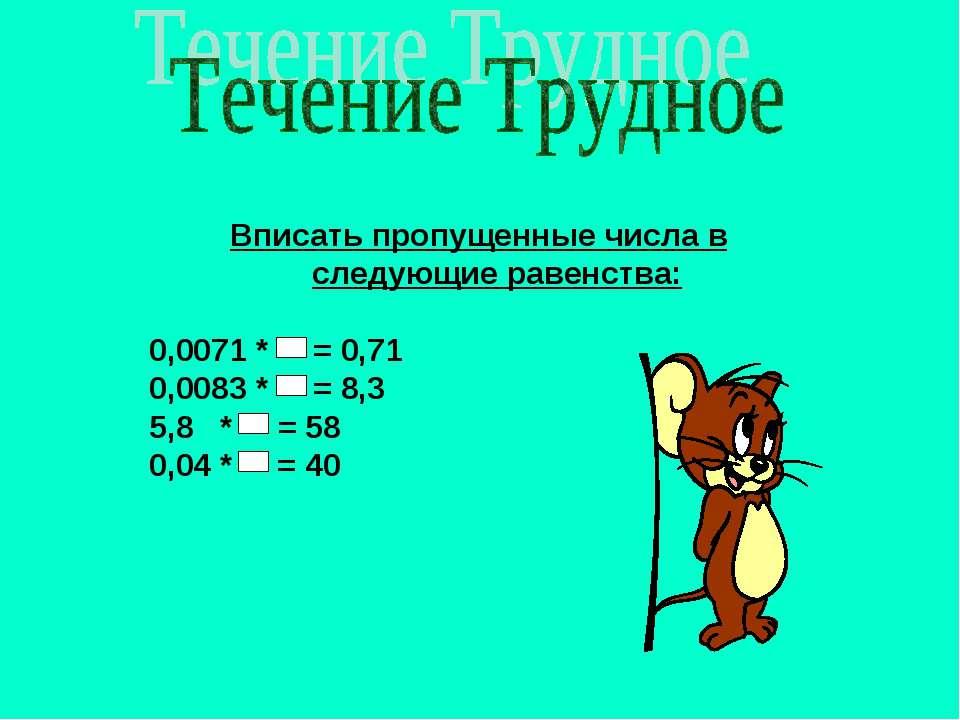Вписать пропущенные числа в следующие равенства: 0,0071 * = 0,71 0,0083 * = 8...