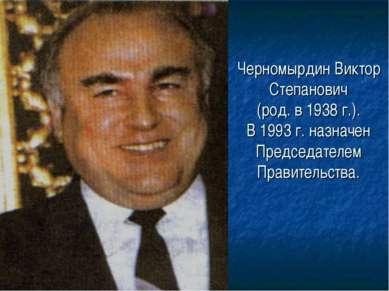 Черномырдин Виктор Степанович (род. в 1938 г.). В 1993 г. назначен Председате...