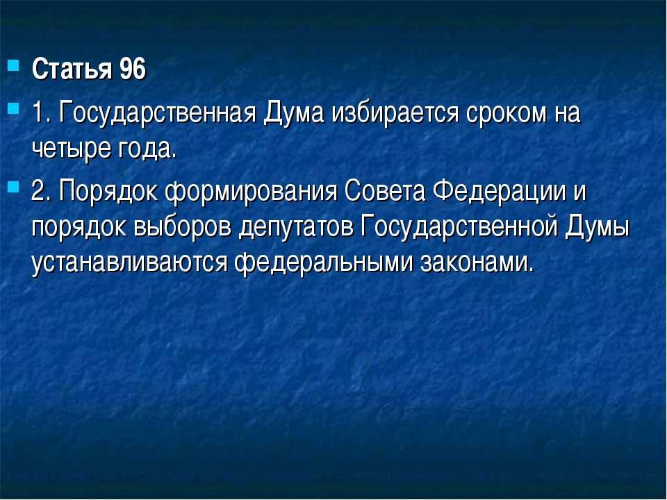 Статья 96 1. Государственная Дума избирается сроком на четыре года. 2. Порядо...