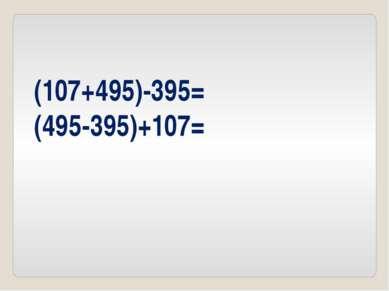 (107+495)-395= (495-395)+107=