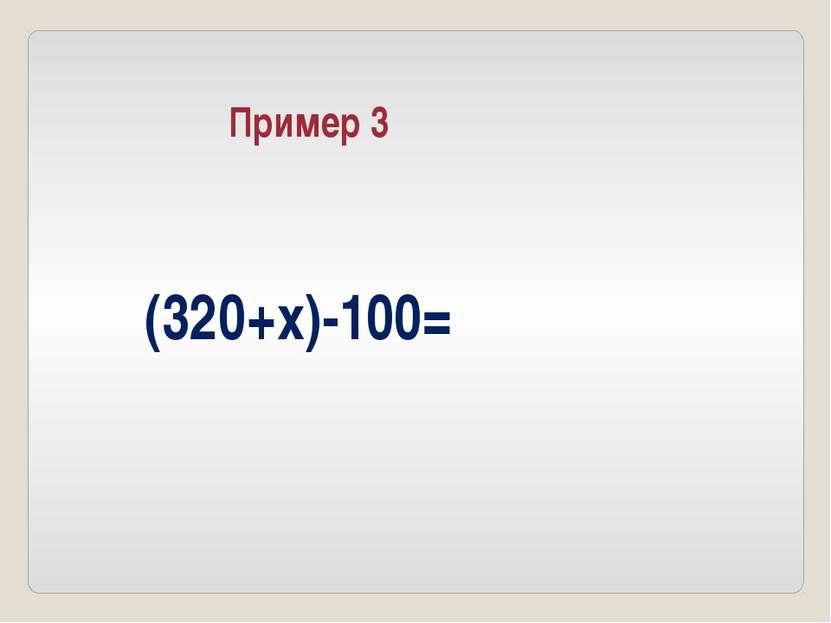 (320+x)-100= Пример 3