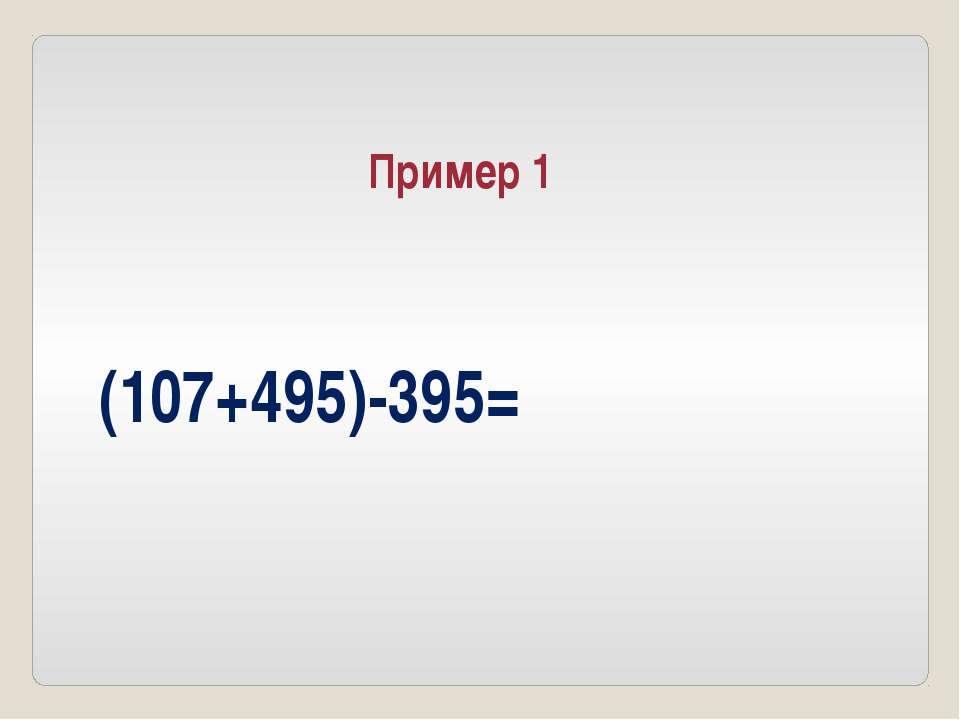 (107+495)-395= Пример 1