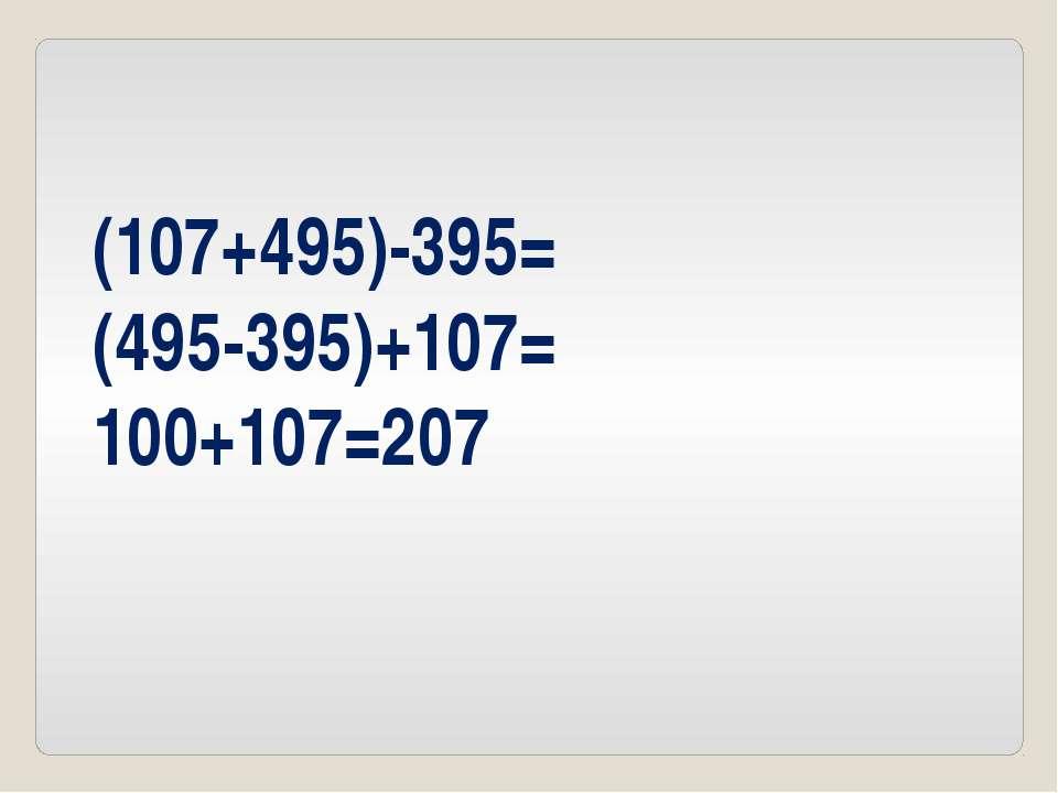(107+495)-395= (495-395)+107= 100+107=207