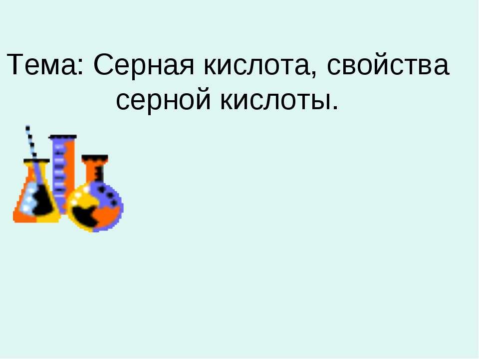 Тема: Серная кислота, свойства серной кислоты.