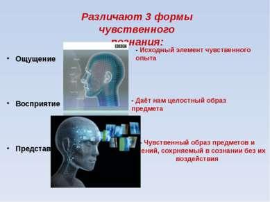 Различают 3 формы чувственного познания: Ощущение Восприятие Представление - ...