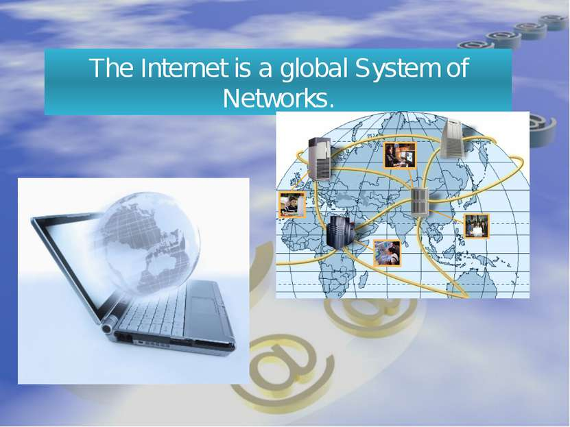 The Internet is a global System of Networks.