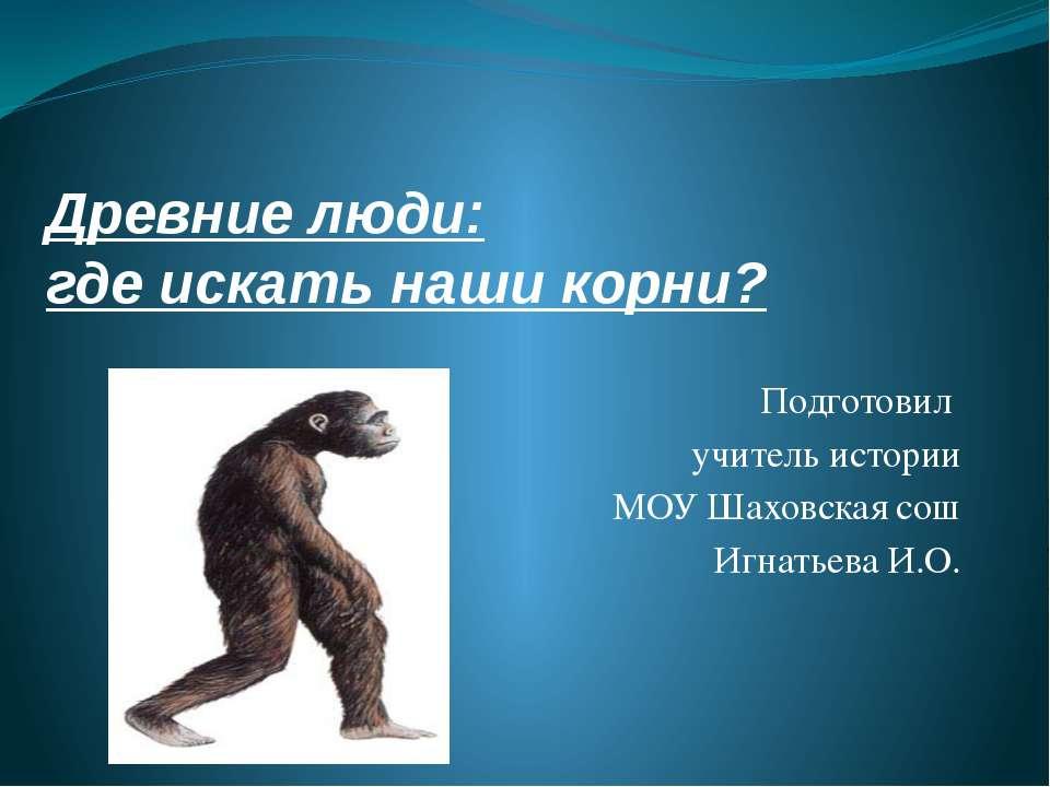 Древние люди: где искать наши корни? Подготовил учитель истории МОУ Шаховская...