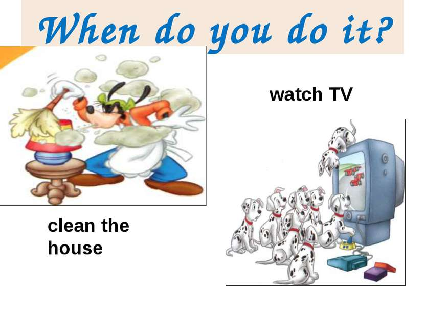 When do you do it? clean the house watch TV