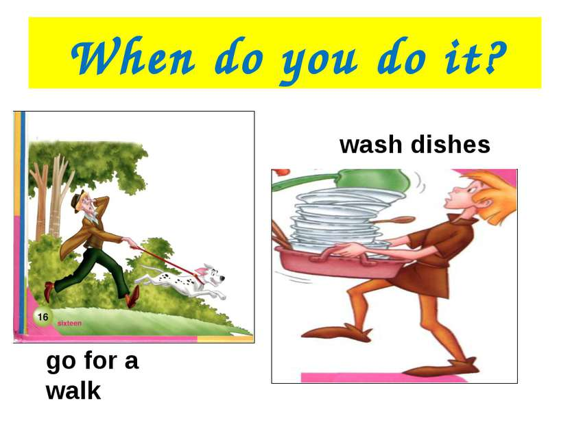 When do you do it? go for a walk wash dishes