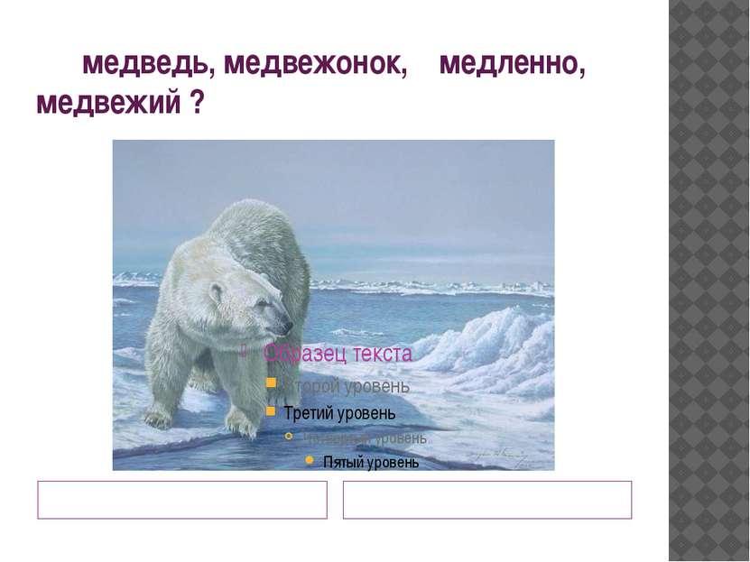 медведь, медвежонок, медленно, медвежий ? Близкие по смыслу? Одинаковый корень?
