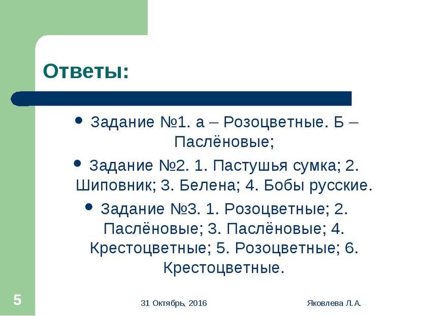 * Яковлева Л.А. * Ответы: Задание №1. а – Розоцветные. Б – Паслёновые; Задани...
