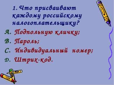 1. Что присваивают каждому российскому налогоплательщику? Подпольную кличку; ...