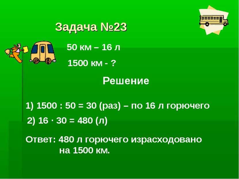 Задача №23 50 км – 16 л 1500 км - ? Решение 1) 1500 : 50 = 30 (раз) – по 16 л...