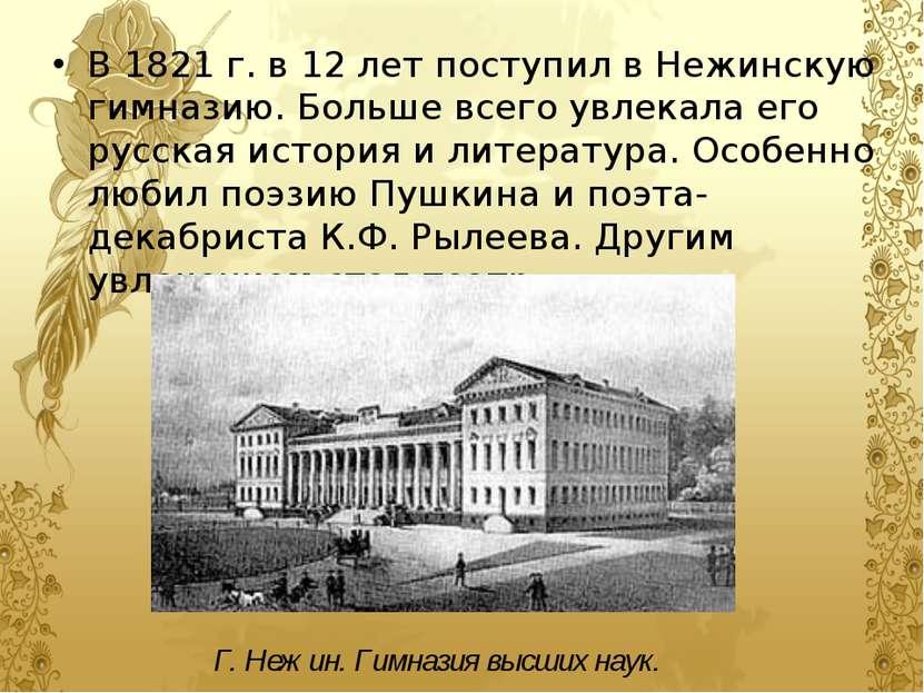 В 1821 г. в 12 лет поступил в Нежинскую гимназию. Больше всего увлекала его р...