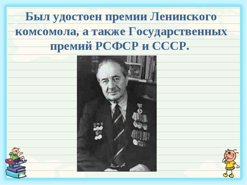 Был удостоен премии Ленинского комсомола, а также Государственных премий РСФС...