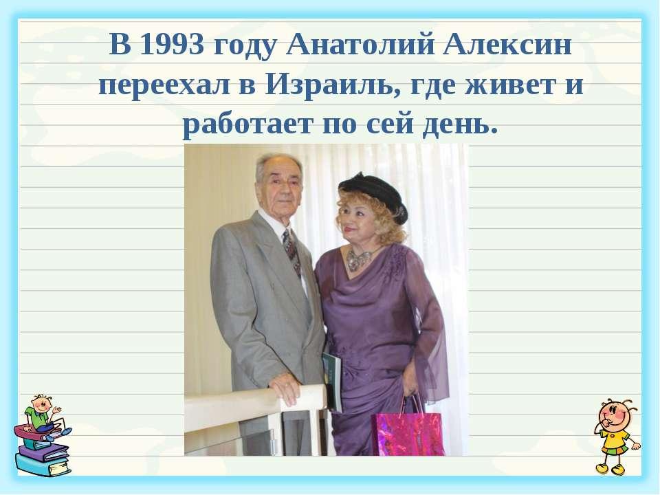 В 1993 году Анатолий Алексин переехал в Израиль, где живет и работает по сей ...
