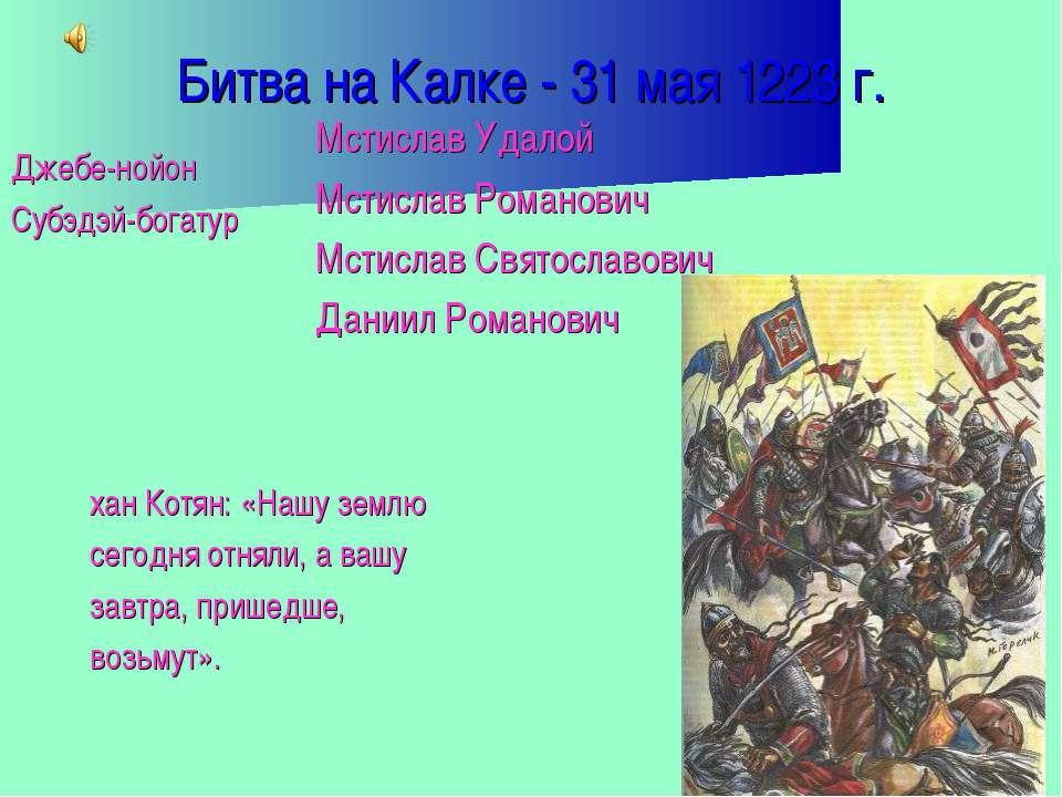Битва на Калке - 31 мая 1223 г. Джебе-нойон Субэдэй-богатур хан Котян: «Нашу ...