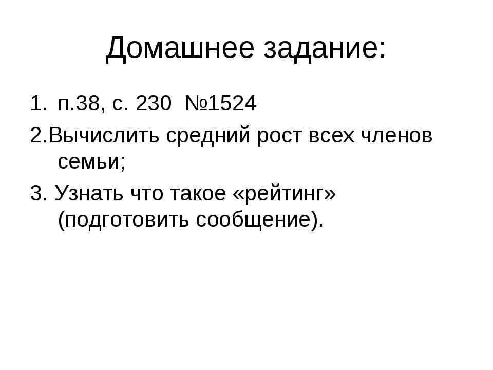 Домашнее задание: п.38, с. 230 №1524 2.Вычислить средний рост всех членов сем...