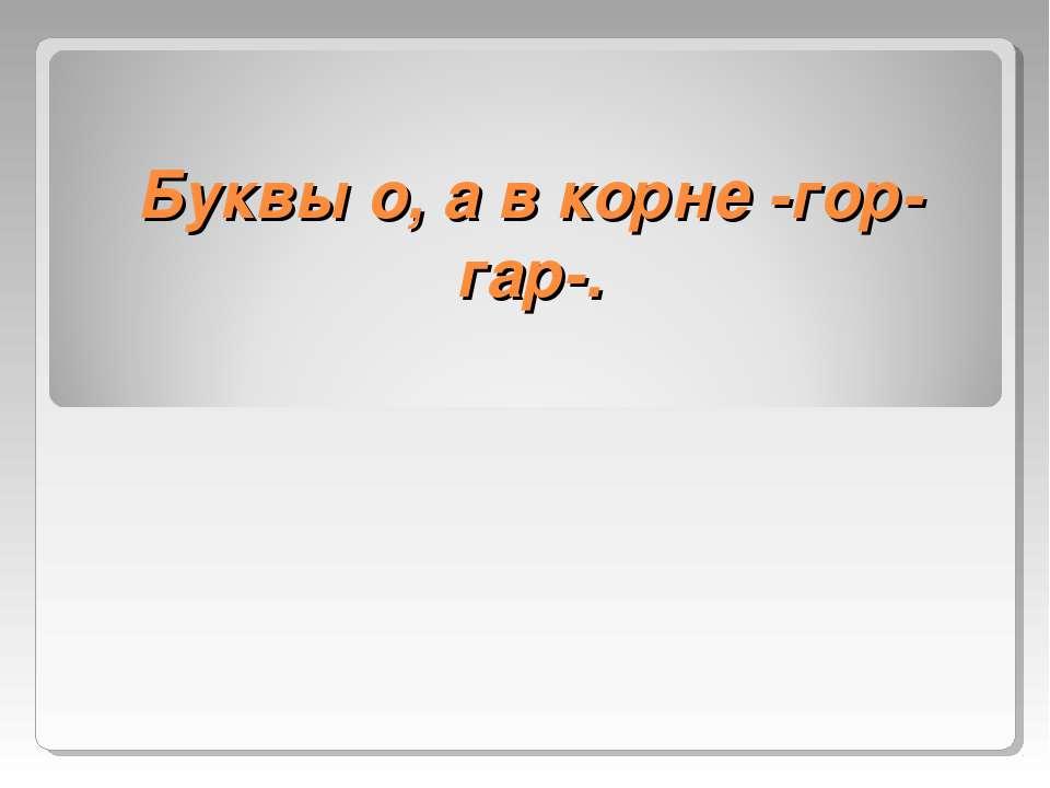 Буквы о, а в корне -гор- гар-.