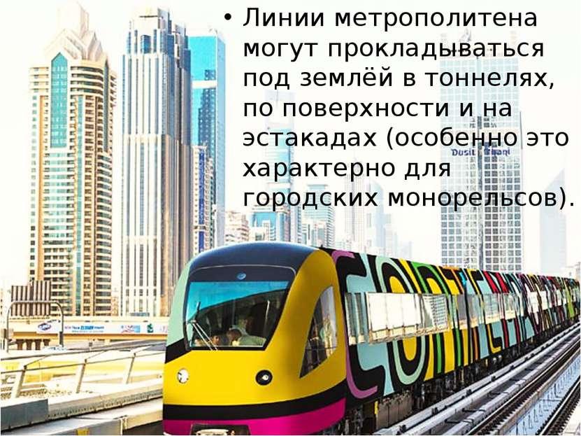 Линии метрополитена могут прокладываться под землёй в тоннелях, по поверхност...