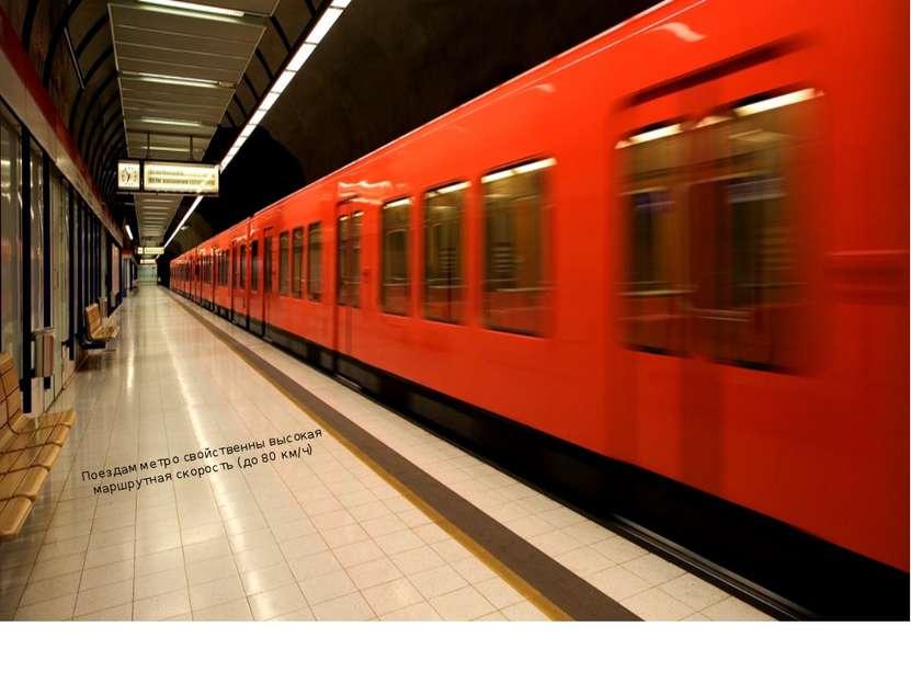 Поездам метро свойственны высокая маршрутная скорость (до 80 км/ч)