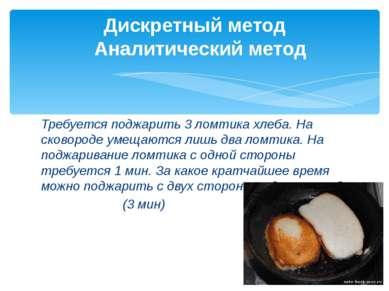 Требуется поджарить 3 ломтика хлеба. На сковороде умещаются лишь два ломтика....