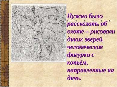 Нужно было рассказать об охоте – рисовали диких зверей, человеческие фигурки ...