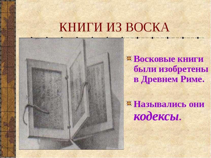 КНИГИ ИЗ ВОСКА Восковые книги были изобретены в Древнем Риме. Назывались они ...