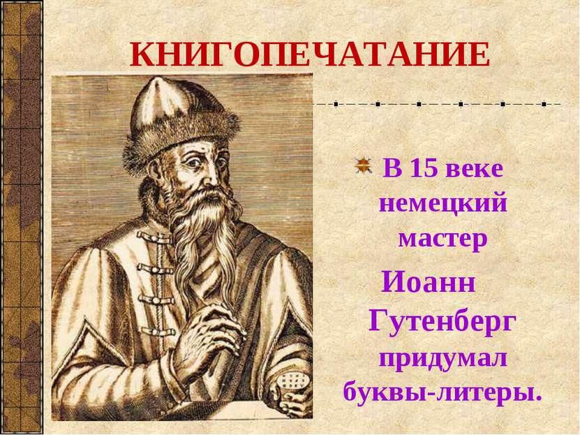 КНИГОПЕЧАТАНИЕ В 15 веке немецкий мастер Иоанн Гутенберг придумал буквы-литеры.