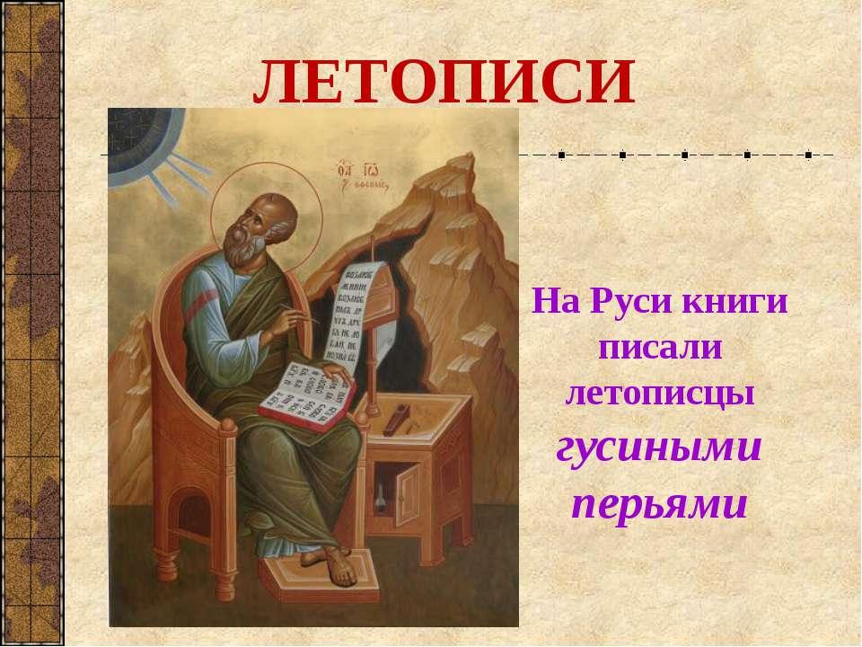 На Руси книги писали летописцы гусиными перьями ЛЕТОПИСИ