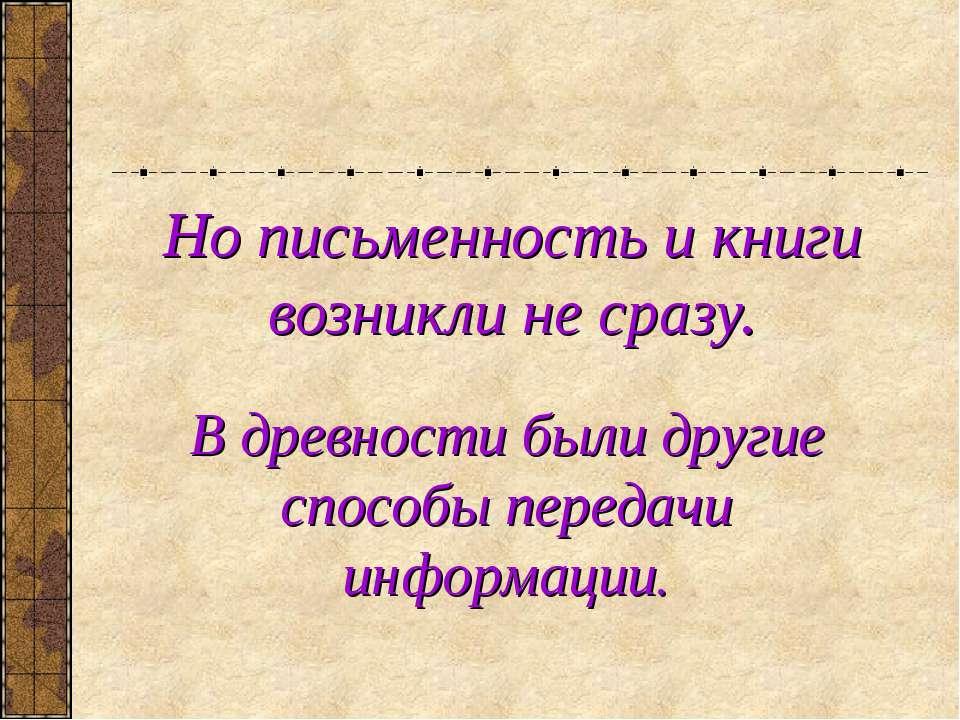 Но письменность и книги возникли не сразу. В древности были другие способы пе...
