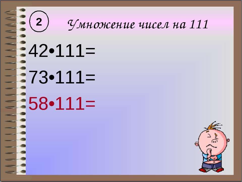 Умножение чисел на 111 42•111= 73•111= 58•111= 2