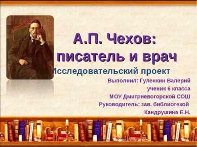А.П. Чехов: писатель и врач Исследовательский проект Выполнил: Гуленкин Валер...