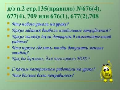 д/з п.2 стр.135(правило) №676(4), 677(4), 709 или 676(1), 677(2),708 Что ново...