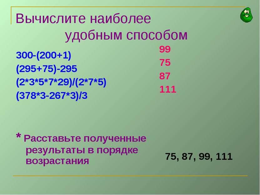 Вычислите наиболее удобным способом 300-(200+1) (295+75)-295 (2*3*5*7*29)/(2*...